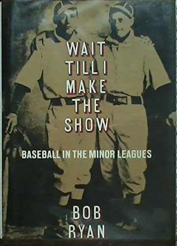Wait Till I Make the Show: Baseball in the Minor Leagues (9780316763677) by Ryan, Bob