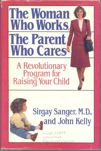 9780316770491: The Woman Who Works, the Parent Who Cares: A Revolutionary Program for Raising Your Child