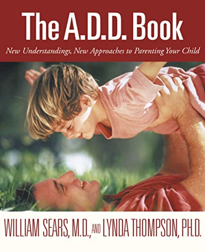 The A.D.D. Book: New Understandings, New Approaches: William Sears; Lynda