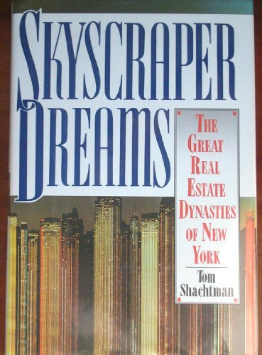 Skyscraper Dreams: The Great Real Estate Dynasties of New York: Tom Shachtman