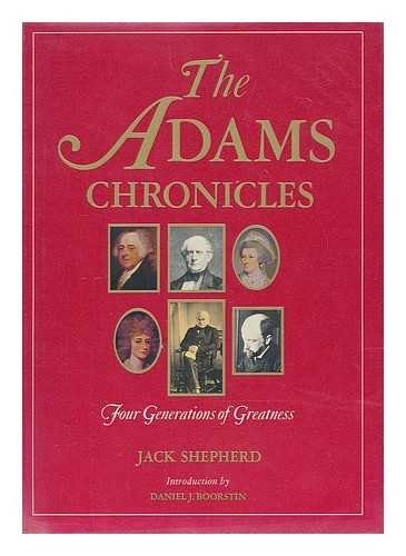 ADAMS CHRONICLES: Four Generations of Greatness: Shepherd, Jack/Boorstin, Daniel