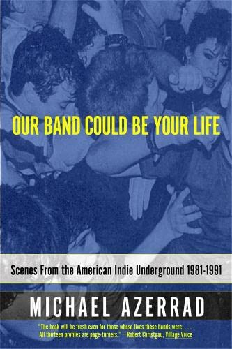 9780316787536: Our Band Could Be Your Life: Scenes from the American Indie Underground