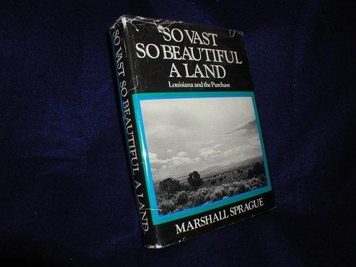 So Vast So Beautiful a Land : Louisiana and the Purchase: Sprague, Marshall