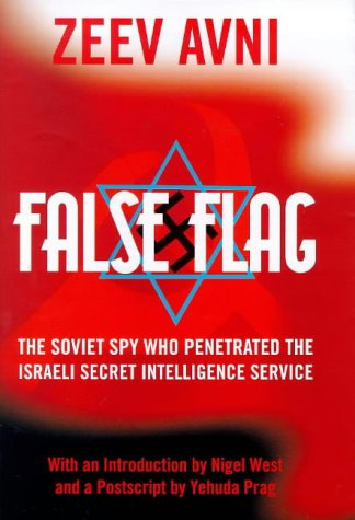 FALSE FLAG The Inside Story of the Spy Who Worked for Mscow and the Israelis: Avni Zeev