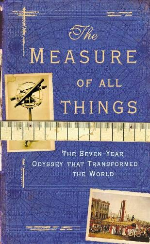 9780316859899: The Measure Of All Things: The Seven Year Odyssey That Transformed the World