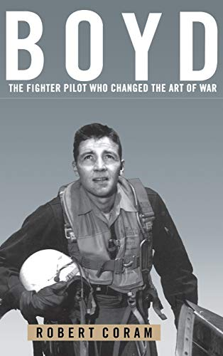 Boyd: The Fighter Pilot Who Changed the Art of War: Coram, Robert