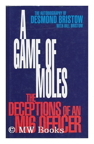 A Game of Moles: The Deception of an MI6 Officer: Bristow, Desmond