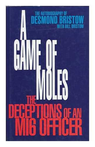 A GAME OF MOLES, The Deceptions of an MI6 Officer [the Autobiography of Desmond Bristow],: Desmond ...