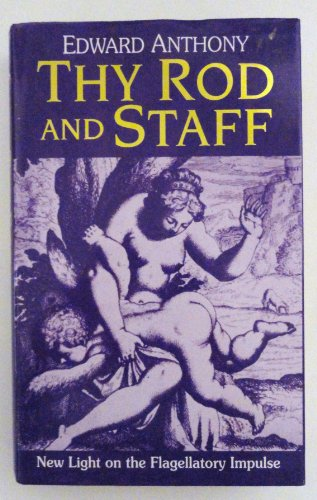 Thy Rod and Staff: New Light on the Flagellatory Impulse: Anthony, Edward