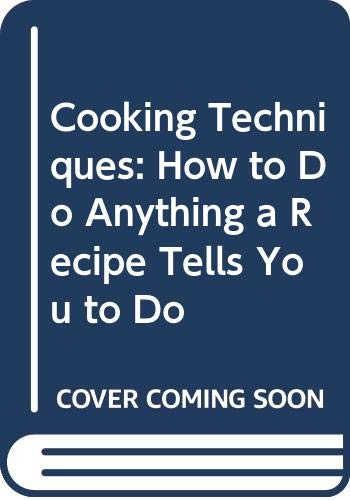 9780316937535: Cooking Techniques: How to Do Anything a Recipe Tells You to Do