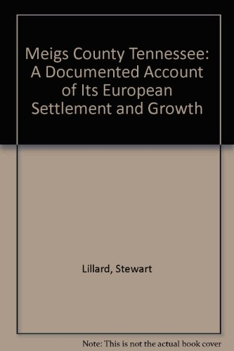 Meigs County Tennessee a Documented Account of Its European Settlement and Growth: Lillard, Stewart