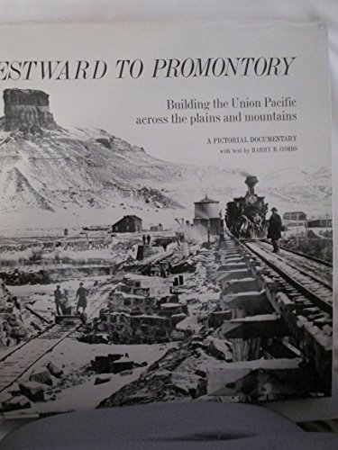WESTWARD TO PROMONTORY BUILDING THE UNION PACIFIC ACROSS THE PLAINS AND MOUNTAI: COMBS, BARRY B
