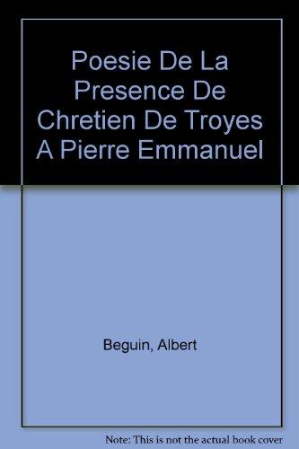 Poesie De La Presence De Chretien De Troyes A Pierre Emmanuel (French Edition) (9780320059391) by Albert Beguin