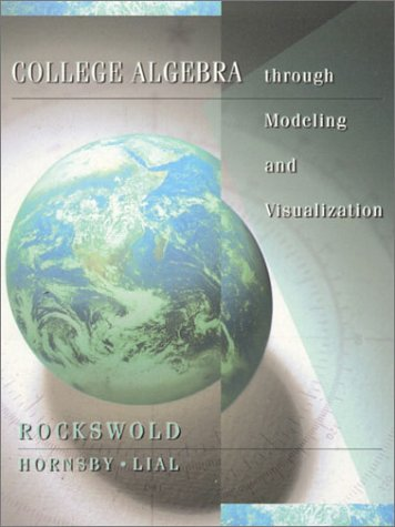 College Algebra Through Modeling and Visualization: Gary K. Rockswold,