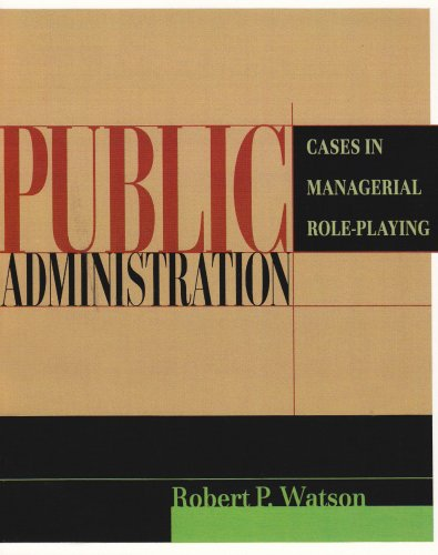 Public Administration: Cases in Managerial Role-Playing: Robert P. Watson