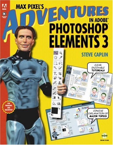 Max Pixel's Adventures in Adobe Photoshop Elements 3, Replacement Edition: Caplin Steve