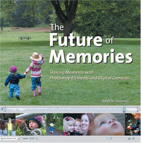 The Future of Memories: Sharing Moments with Photoshop Elements and Digital Cameras: Dane Howard