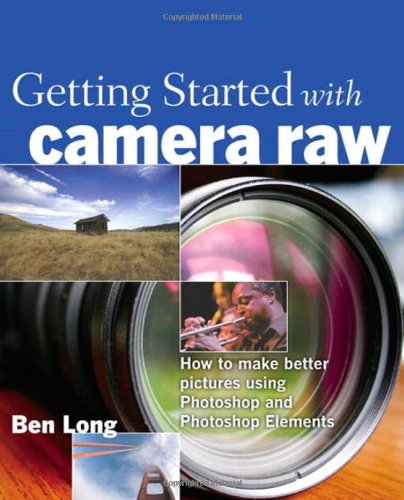 9780321384003: Getting Started with Camera Raw: How to make better pictures using Photoshop and Photoshop Elements