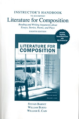 Intructor's Handbook to Accompany Literature for Composition, Reading and Writing Arguments About Essays, Stories, Poems, and Plays (0321477960) by Sylvan Barnet; William Burto; William E. Cain