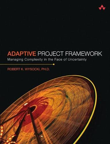 Adaptive Project Framework: Managing Complexity in the Face of Uncertainty: Wysocki Ph.D., Robert K...
