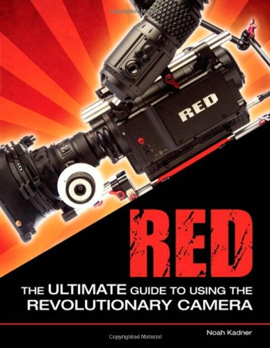 Red: The Ultimate Guide to Using the Revolutionary Camera: Kadner, Noah