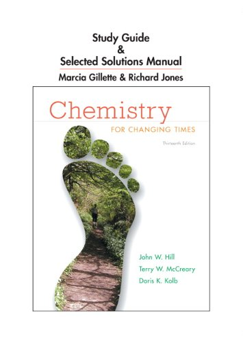 Study Guide and Selected Solutions Manual for Chemistry for Changing Times (0321767810) by John W. Hill; Terry W. McCreary; Doris K. Kolb; Marcia Gillette; Richard Jones