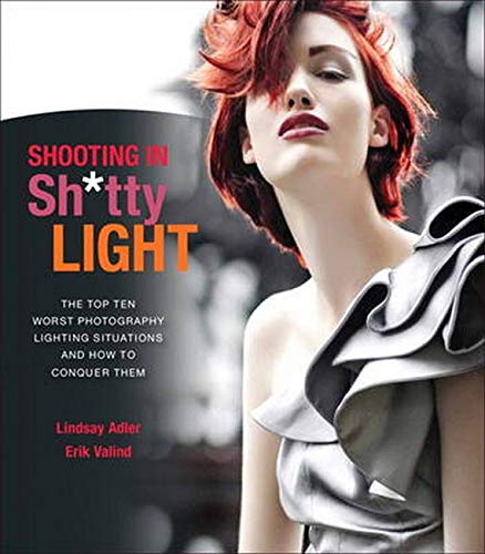 9780321862693: Shooting in Sh*tty Light: The Top Ten Worst Photography Lighting Situations and How to Conquer Them