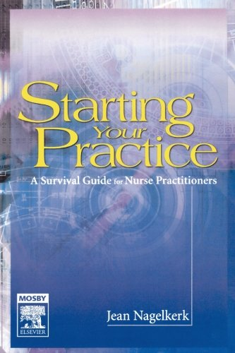 Starting Your Practice: A Survival Guide for Nurse Practitioners: Jean Nagelkerk Rn Phd Fnp-C
