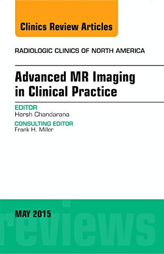 Advanced MR Imaging in Clinical Practice, An: Hersh Chandarana MD