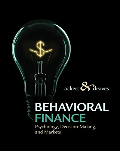 Behavioral Finance: Psychology, Decision-Making, and Markets: Lucy Ackert, Richard