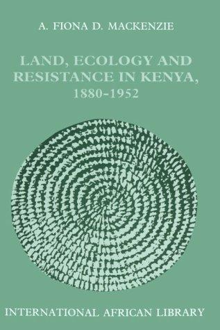 Land, Ecology and Resistance in Kenya, 1880-1952:: A. Fiona D. MacKenzie, Fiona MacKenzie, ...