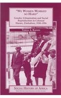 9780325001722: We Women Worked So Hard: Gender, Urbanization, and Social Reproduction in Colonial Harare, Zimbabwe, 1930-1956