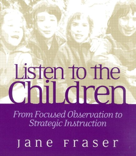 Listen to the Children: From Focused Observation to Strategic Instruction: Fraser, Jane