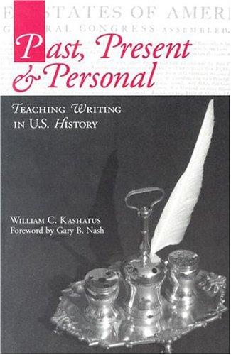 Past, Present & Personal: Teaching Writing in U.S. History: Kashatus, William