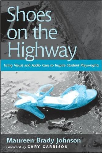 Shoes on the Highway: Using Visual and Audio Cues to Inspire Student Playwrights: Johnson, Maureen ...