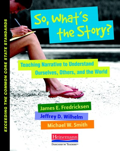 So, What's the Story?: Teaching Narrative to Understand Ourselves, Others, and the World (Exceeding the Common Core State Standards) (0325042926) by James Fredricksen; Jeffrey D Wilhelm; Michael Smith