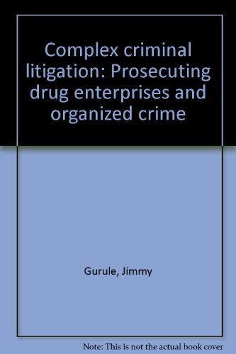 Complex Criminal Litigation: Prosecuting Drug Enterprises and Organized Crime: Gurule, Jimmy
