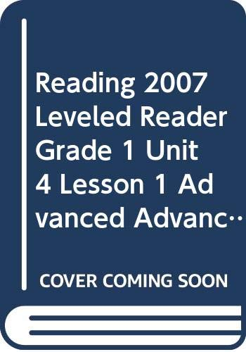 9780328131983: READING 2007 LEVELED READER GRADE 1 UNIT 4 LESSON 1 ADVANCED ADVANCED