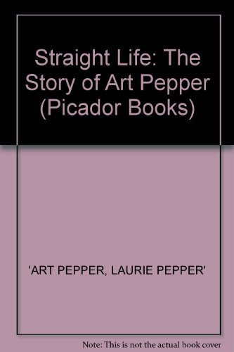 9780330317740: Straight Life: The Story of Art Pepper (Picador Books)