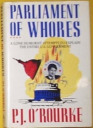 Parliament of Whores: A Lone Humorist Attempts to Explain the Entire U.S. Government: O'Rourke, P. ...