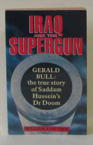 9780330321198: Iraq and the Supergun: Gerald Bull - The True Story of Saddam Hussein's Dr.Doom