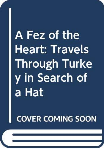 9780330329798: A Fez of the Heart: Travels Through Turkey in Search of a Hat