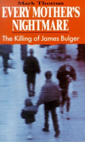 Every Mother's Nightmare : The Killing of James Bulger: Thomas, Mark