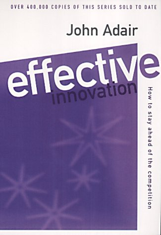 Effective Innovation: How to Stay Ahead of the Competition (Effective¹ Series): Adair, John