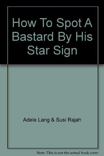 HOW TO SPOT A BASTARD BY HIS STAR SIGN Revised and Updated