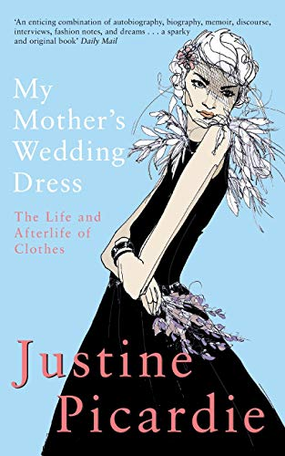 My Mother's Wedding Dress: The Life and: Justine Picardie