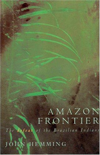 Amazon Frontier: The defeat of the Brazilian indian: Hemming, John