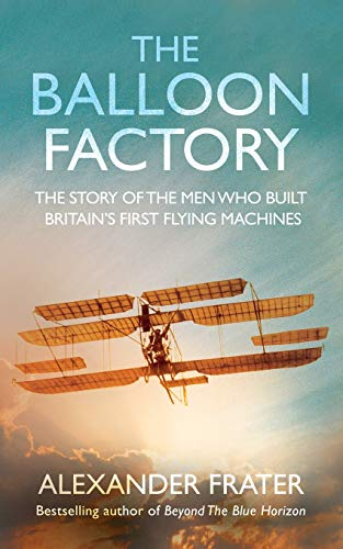 The Balloon Factory. The Story Of The Men Who Built Britain's First Flying Machines: Alexander...