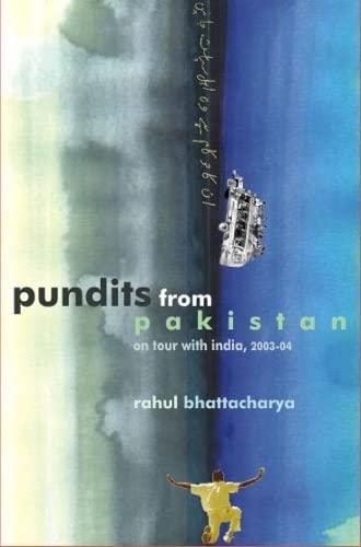 Pundits from Pakistan: On tour with India, 2003-2004: Rahul Bhattacharya