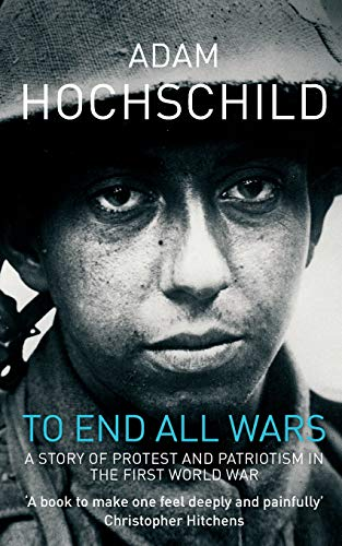 TO END ALL WARS. A Story of Protest and Patriotism in the first World War.